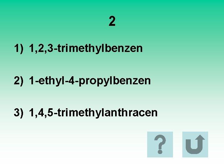 2 1) 1, 2, 3 -trimethylbenzen 2) 1 -ethyl-4 -propylbenzen 3) 1, 4, 5