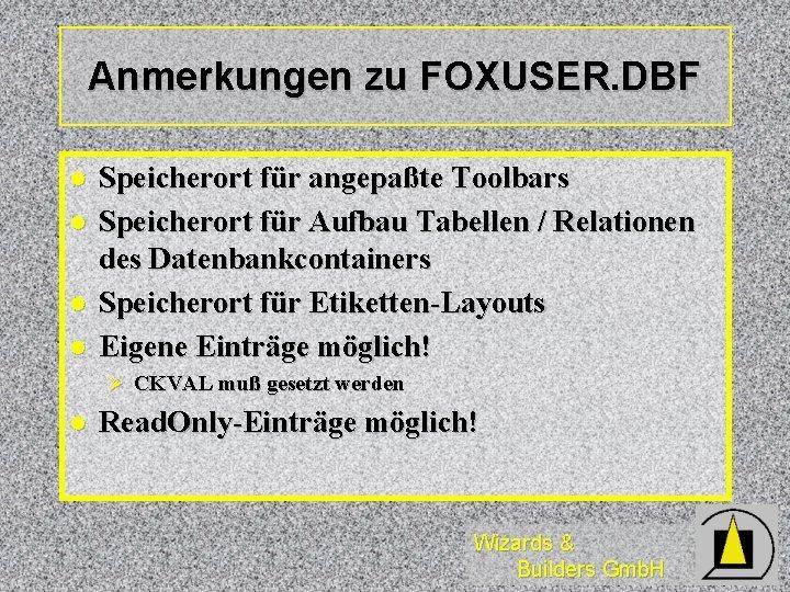 Anmerkungen zu FOXUSER. DBF l l Speicherort für angepaßte Toolbars Speicherort für Aufbau Tabellen