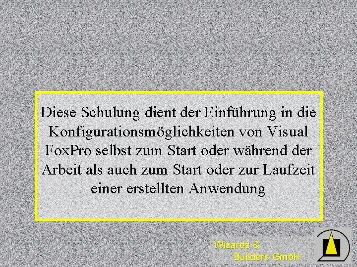 Diese Schulung dient der Einführung in die Konfigurationsmöglichkeiten von Visual Fox. Pro selbst zum