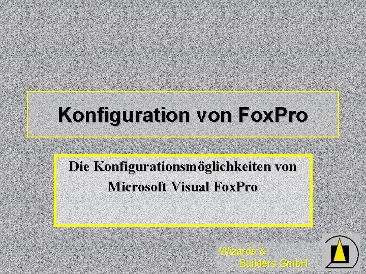 Konfiguration von Fox. Pro Die Konfigurationsmöglichkeiten von Microsoft Visual Fox. Pro Wizards & Builders