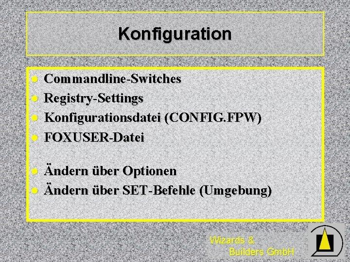 Konfiguration l l l Commandline-Switches Registry-Settings Konfigurationsdatei (CONFIG. FPW) FOXUSER-Datei Ändern über Optionen Ändern