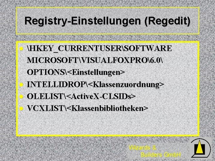Registry-Einstellungen (Regedit) l l HKEY_CURRENTUSERSOFTWARE MICROSOFTVISUALFOXPRO6. 0 OPTIONS<Einstellungen> INTELLIDROP<Klassenzuordnung> OLELIST<Active. X-CLSIDs> VCXLIST<Klassenbibliotheken> Wizards &