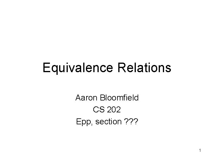 Equivalence Relations Aaron Bloomfield CS 202 Epp, section ? ? ? 1