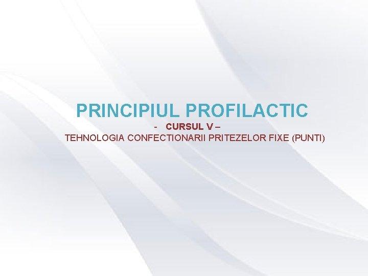 PRINCIPIUL PROFILACTIC - CURSUL V – TEHNOLOGIA CONFECTIONARII PRITEZELOR FIXE (PUNTI)
