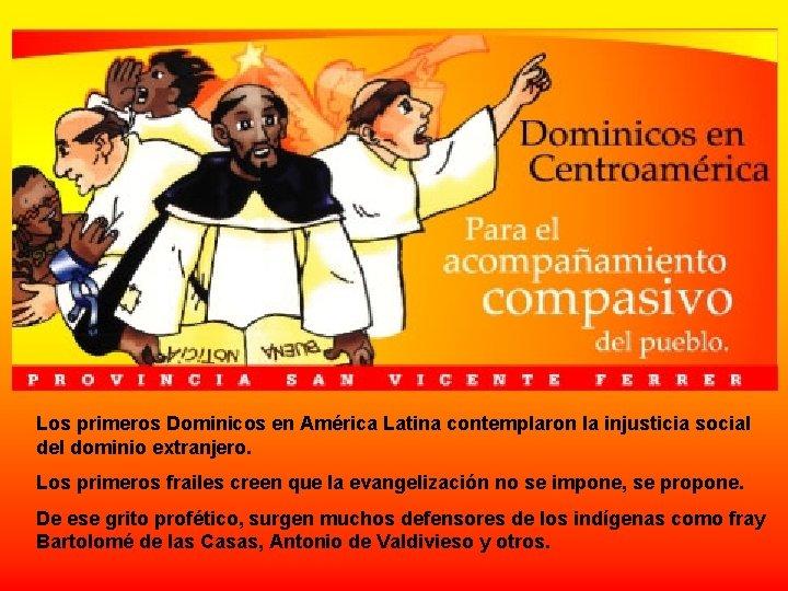 Los primeros Dominicos en América Latina contemplaron la injusticia social del dominio extranjero. Los