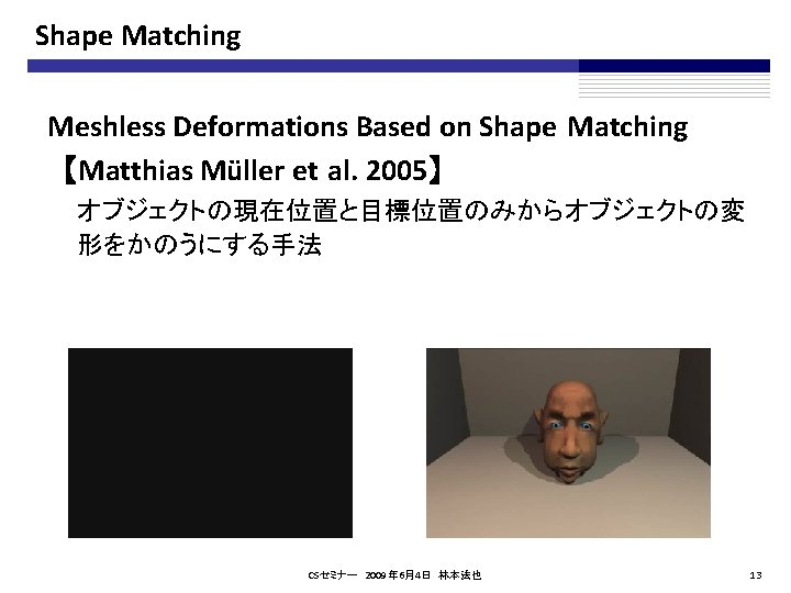 Shape Matching Meshless Deformations Based on Shape Matching 【Matthias Müller et al. 2005】 オブジェクトの現在位置と目標位置のみからオブジェクトの変