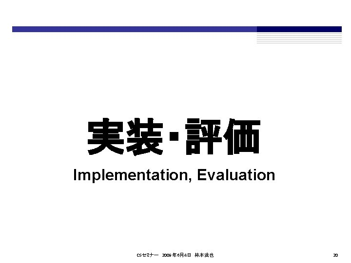 実装・評価 Implementation, Evaluation CSセミナー 2009年 6月4日 林本法也 20