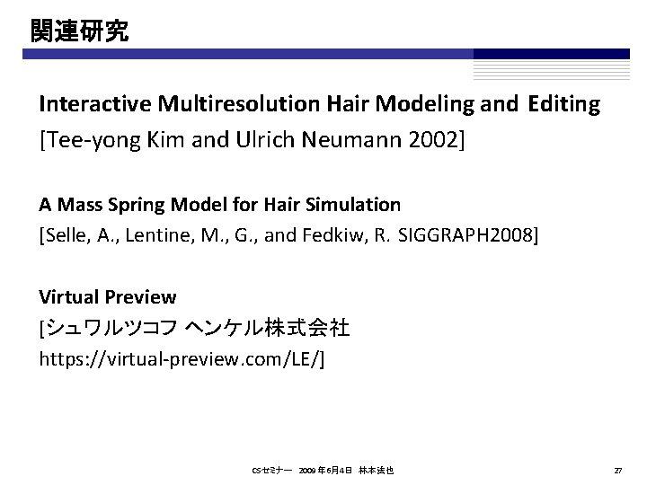 関連研究 Interactive Multiresolution Hair Modeling and Editing [Tee-yong Kim and Ulrich Neumann 2002] A