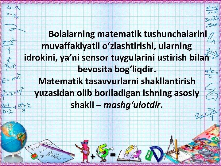 Bolalarning matematik tushunchalarini muvaffakiyatli о'zlashtirishi, ularning idrokini, ya'ni sensor tuygularini ustirish bilan bevosita bog'liqdir.
