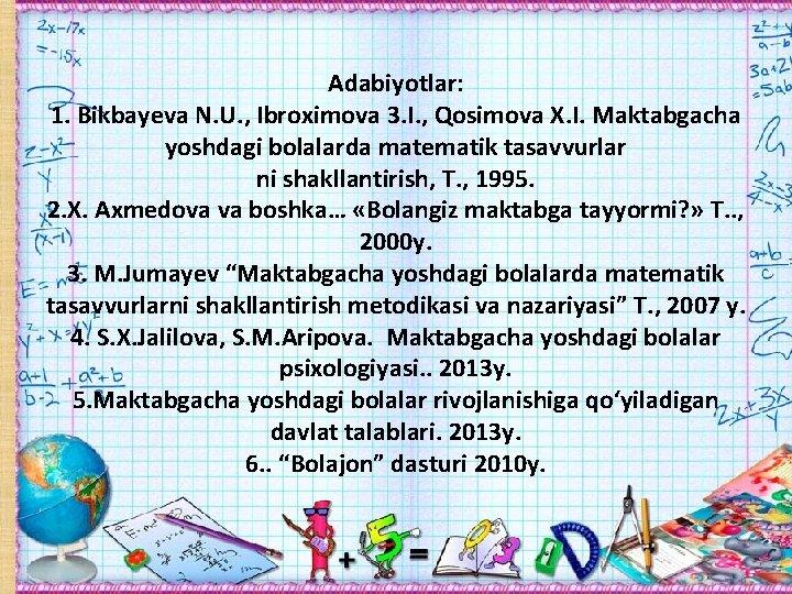 Adabiyotlar: 1. Bikbayeva N. U. , Ibroximova 3. I. , Qosimova X. I. Maktabgacha