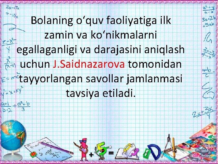 Bolaning о'quv faoliyatiga ilk zamin va kо'nikmalarni egallaganligi va darajasini aniqlash uchun J. Saidnazarova