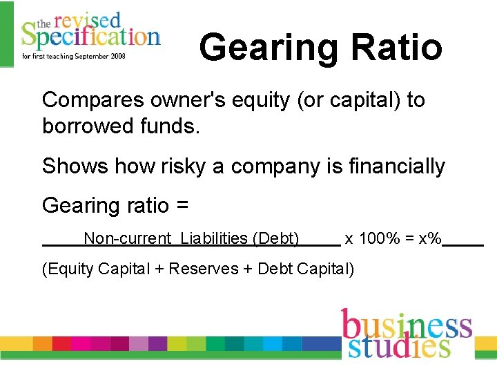 Gearing Ratio Compares owner's equity (or capital) to borrowed funds. Shows how risky a