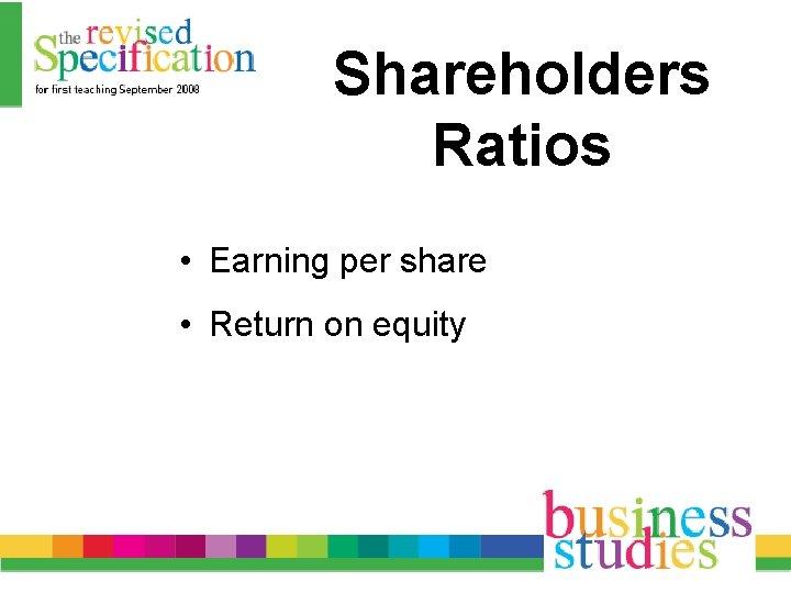 Shareholders Ratios • Earning per share • Return on equity