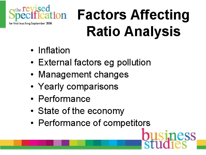 Factors Affecting Ratio Analysis • • Inflation External factors eg pollution Management changes Yearly