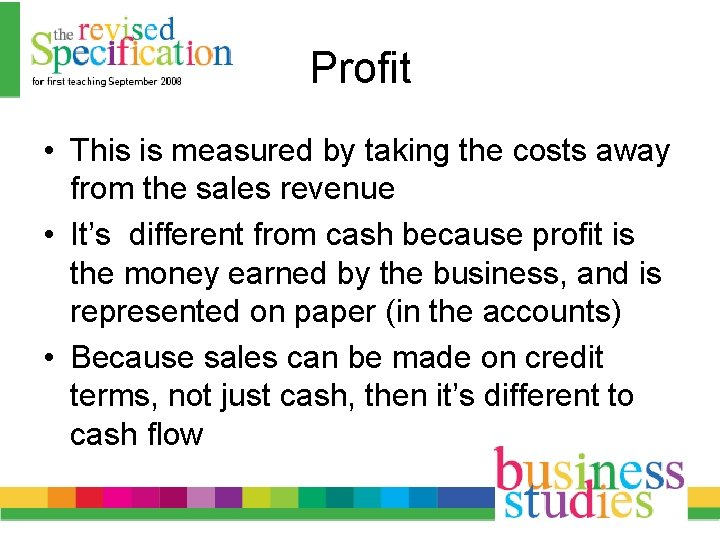 Profit • This is measured by taking the costs away from the sales revenue