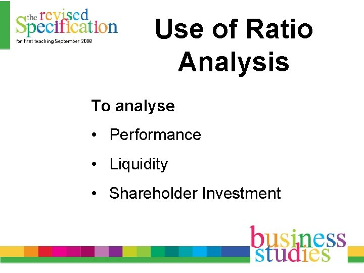 Use of Ratio Analysis To analyse • Performance • Liquidity • Shareholder Investment