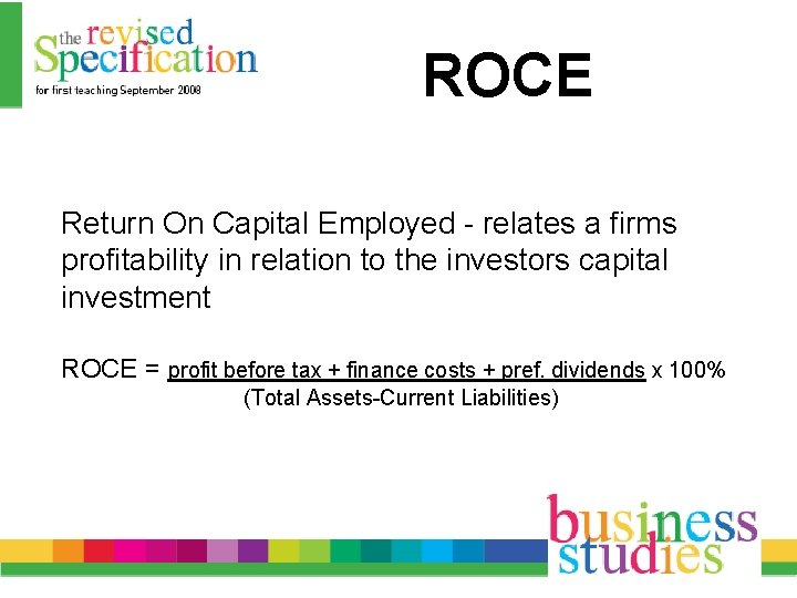 ROCE Return On Capital Employed - relates a firms profitability in relation to the
