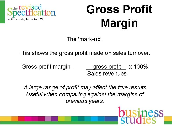 Gross Profit Margin The 'mark-up'. This shows the gross profit made on sales turnover.