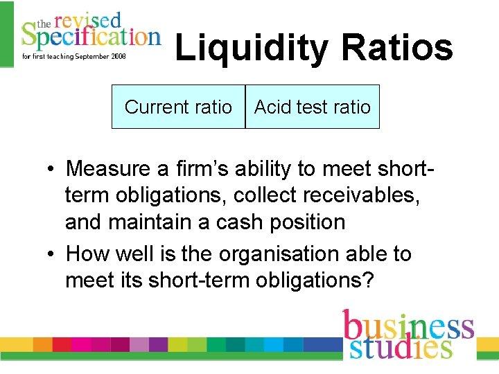 Liquidity Ratios Current ratio Acid test ratio • Measure a firm's ability to meet