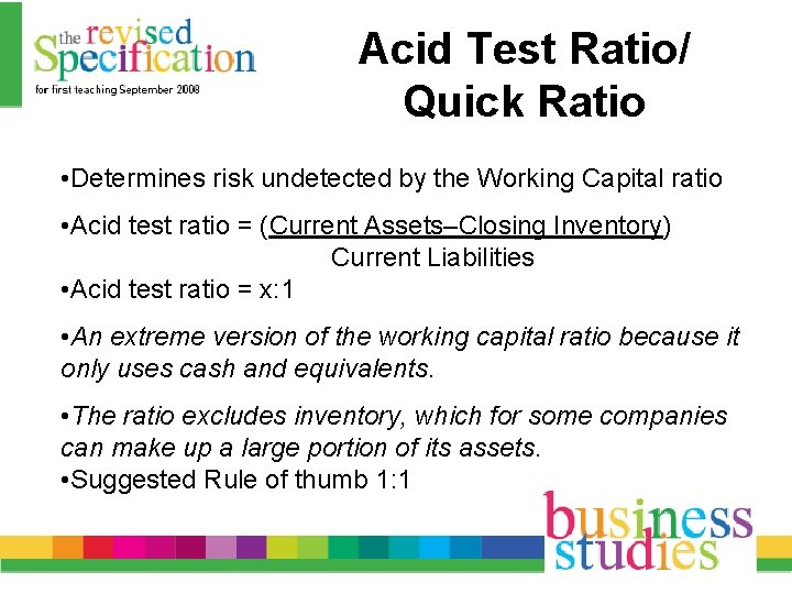 Acid Test Ratio/ Quick Ratio • Determines risk undetected by the Working Capital ratio