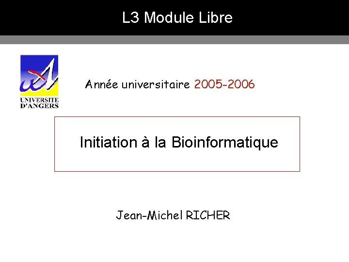 L 3 Module Libre Année universitaire 2005 -2006 Initiation à la Bioinformatique Jean-Michel RICHER