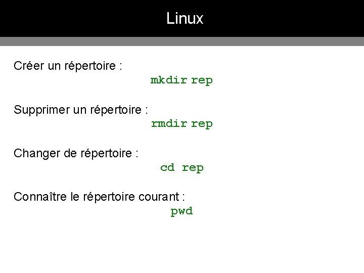 Linux Créer un répertoire : mkdir rep Supprimer un répertoire : rmdir rep Changer