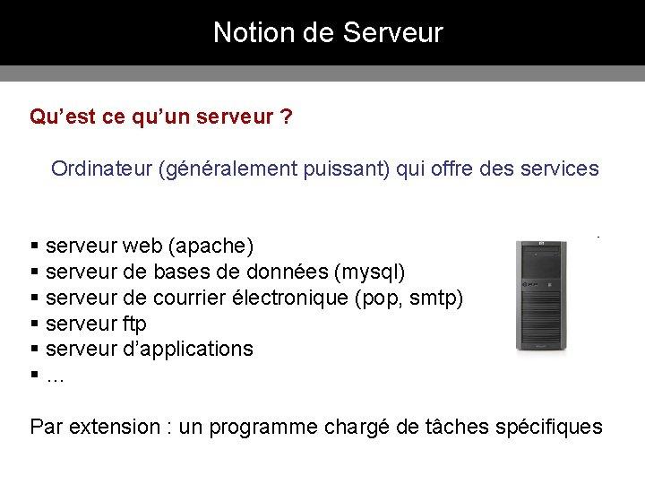 Notion de Serveur Qu'est ce qu'un serveur ? Ordinateur (généralement puissant) qui offre des