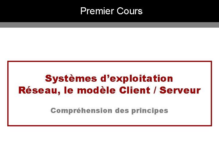 Premier Cours Systèmes d'exploitation Réseau, le modèle Client / Serveur Compréhension des principes