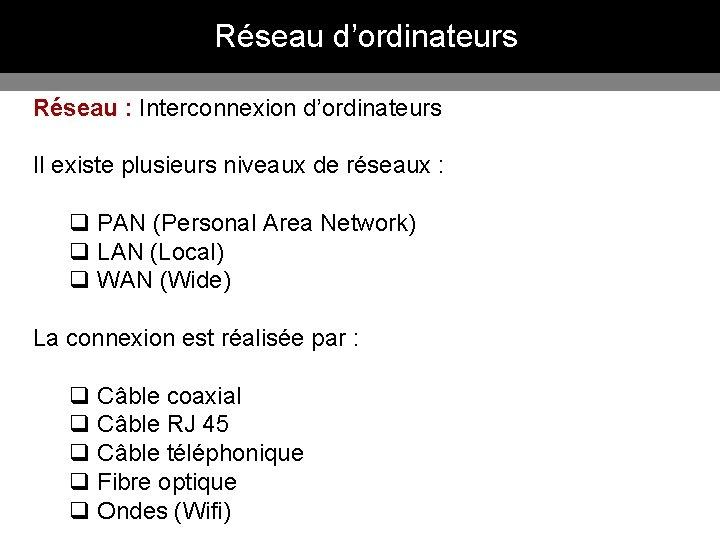 Réseau d'ordinateurs Réseau : Interconnexion d'ordinateurs Il existe plusieurs niveaux de réseaux : q