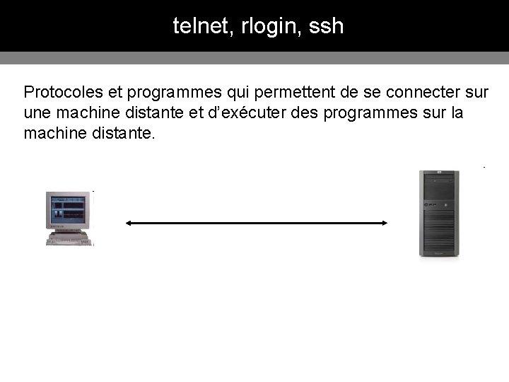 telnet, rlogin, ssh Protocoles et programmes qui permettent de se connecter sur une machine