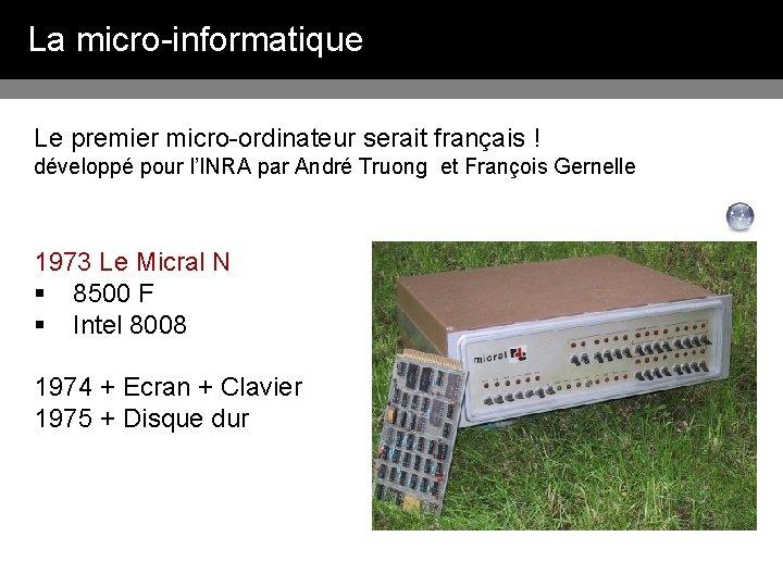 La micro-informatique Le premier micro-ordinateur serait français ! développé pour l'INRA par André Truong