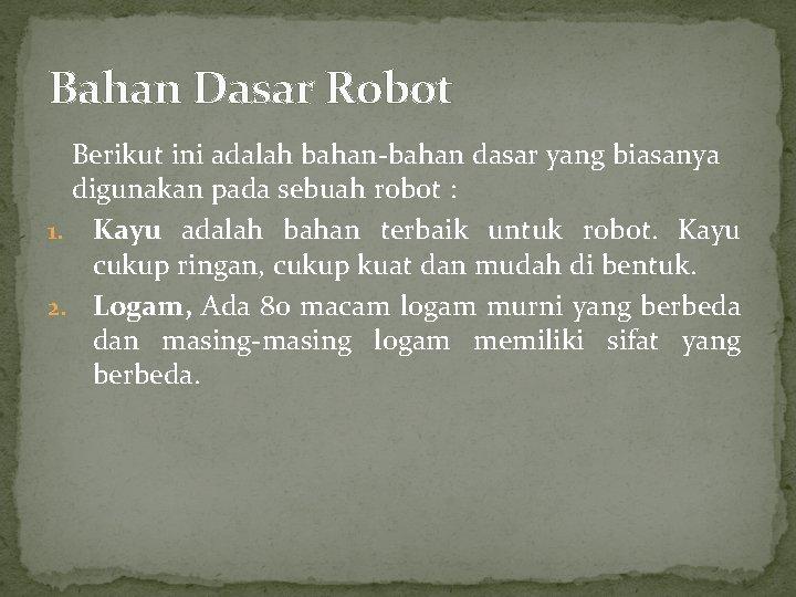 Bahan Dasar Robot Berikut ini adalah bahan-bahan dasar yang biasanya digunakan pada sebuah robot