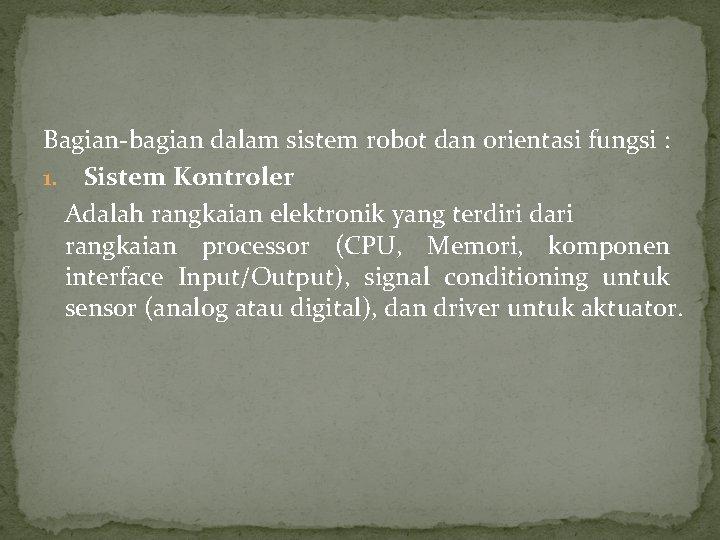 Bagian-bagian dalam sistem robot dan orientasi fungsi : 1. Sistem Kontroler Adalah rangkaian elektronik