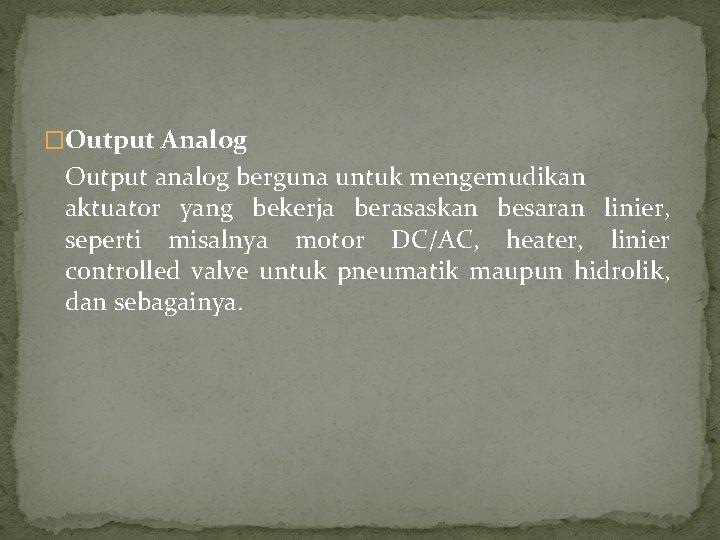 �Output Analog Output analog berguna untuk mengemudikan aktuator yang bekerja berasaskan besaran linier, seperti