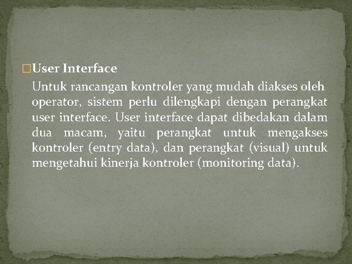 �User Interface Untuk rancangan kontroler yang mudah diakses oleh operator, sistem perlu dilengkapi dengan