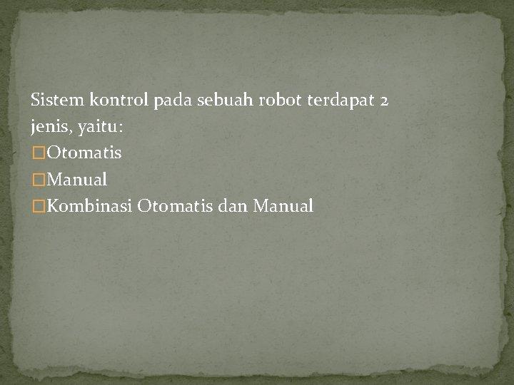 Sistem kontrol pada sebuah robot terdapat 2 jenis, yaitu: �Otomatis �Manual �Kombinasi Otomatis dan