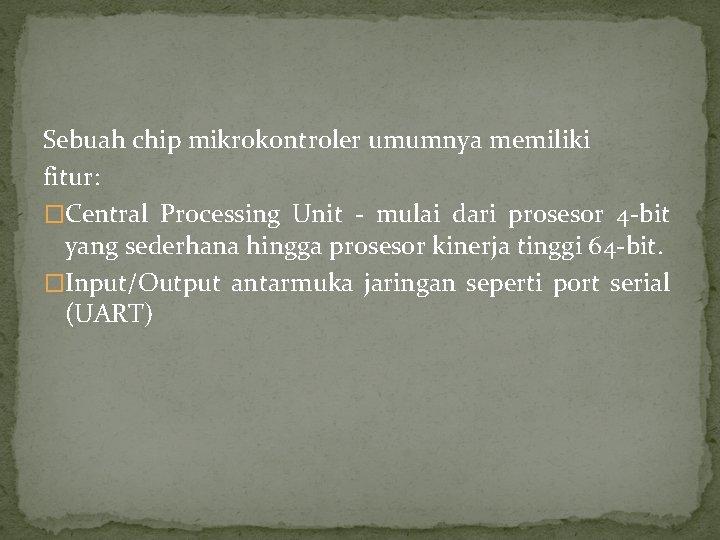 Sebuah chip mikrokontroler umumnya memiliki fitur: �Central Processing Unit - mulai dari prosesor 4