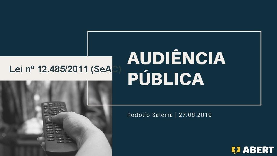 """AUDIÊNCIA PÚBLICA """"Lei de Acesso Condicionado"""" Lei nº 12. 485/2011 (Se. AC) Rodolfo Salema"""