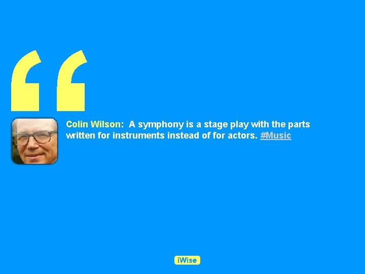 """"""" Colin Wilson: A symphony is a stage play with the parts written for"""
