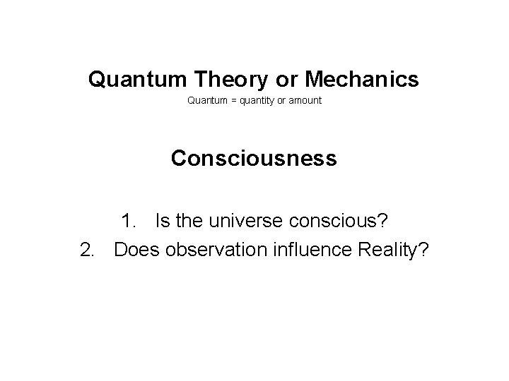 Quantum Theory or Mechanics Quantum = quantity or amount Consciousness 1. Is the universe
