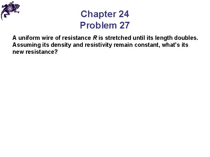 Chapter 24 Problem 27 A uniform wire of resistance R is stretched until its