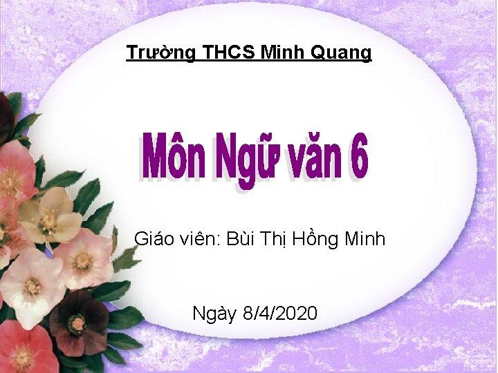 Trường THCS Minh Quang Giáo viên: Bùi Thị Hồng Minh Ngày 8/4/2020