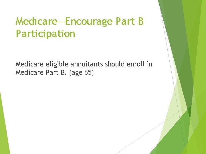 Medicare—Encourage Part B Participation Medicare eligible annuitants should enroll in Medicare Part B. (age