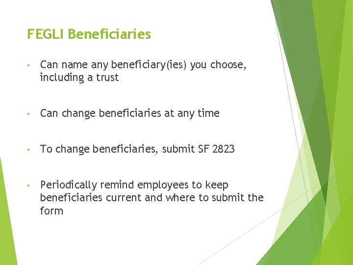 FEGLI Beneficiaries • Can name any beneficiary(ies) you choose, including a trust • Can