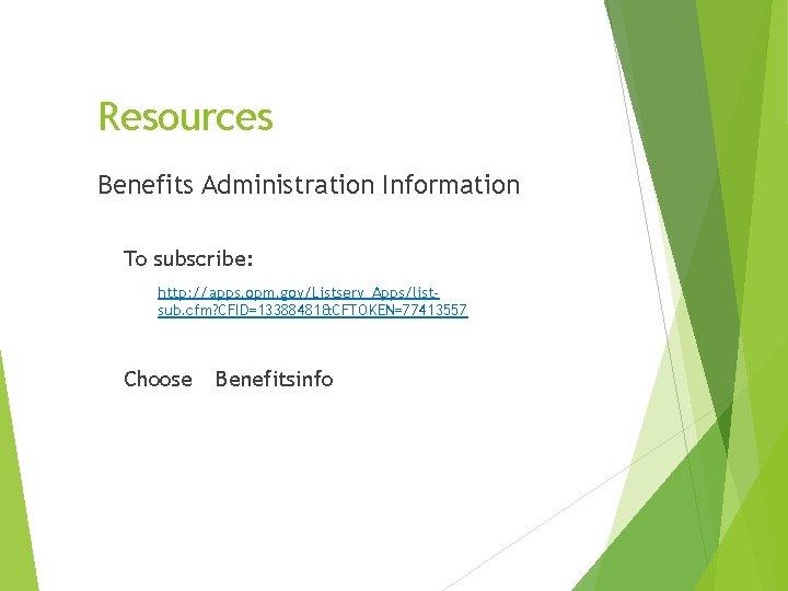 Resources Benefits Administration Information To subscribe: http: //apps. opm. gov/Listserv_Apps/listsub. cfm? CFID=13388481&CFTOKEN=77413557 Choose Benefitsinfo