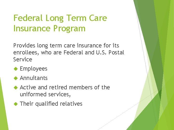 Federal Long Term Care Insurance Program Provides long term care insurance for its enrollees,