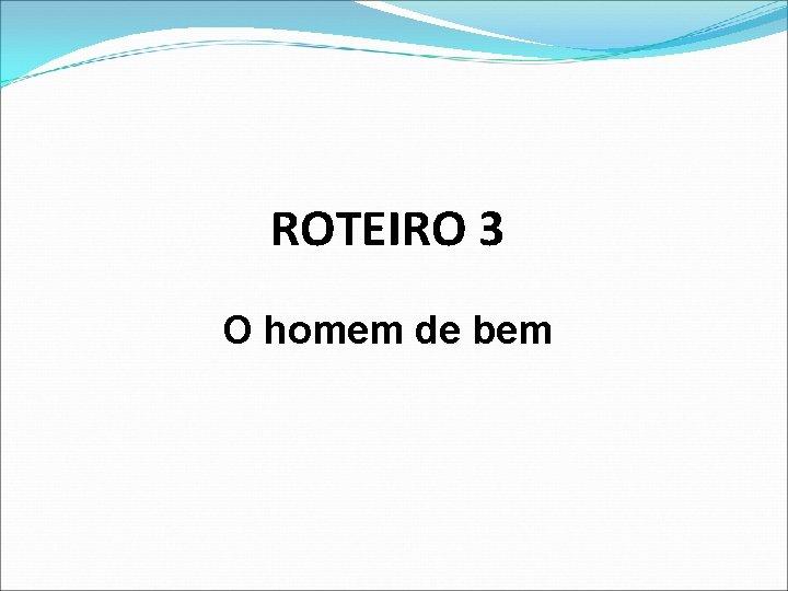 ROTEIRO 3 O homem de bem