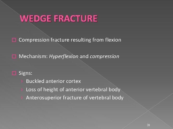 WEDGE FRACTURE � Compression fracture resulting from flexion � Mechanism: Hyperflexion and compression �