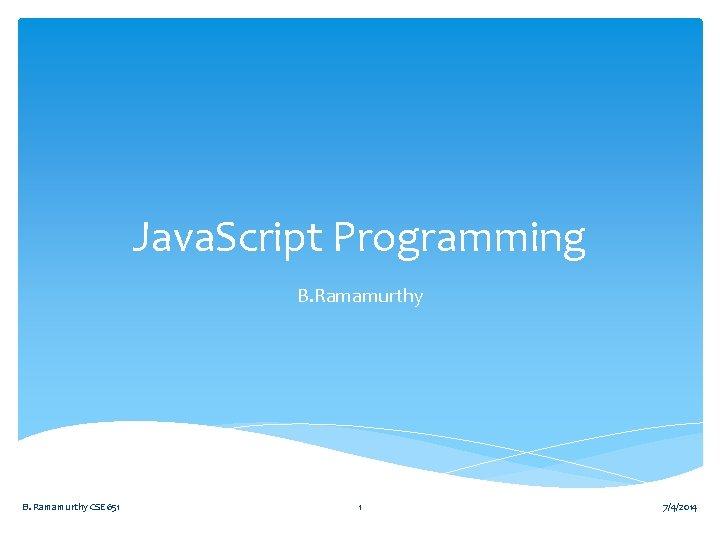 Java. Script Programming B. Ramamurthy CSE 651 1 7/4/2014