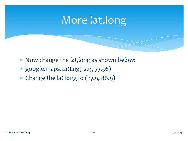 More lat. long Now change the lat, long as shown below: google. maps. Lat.